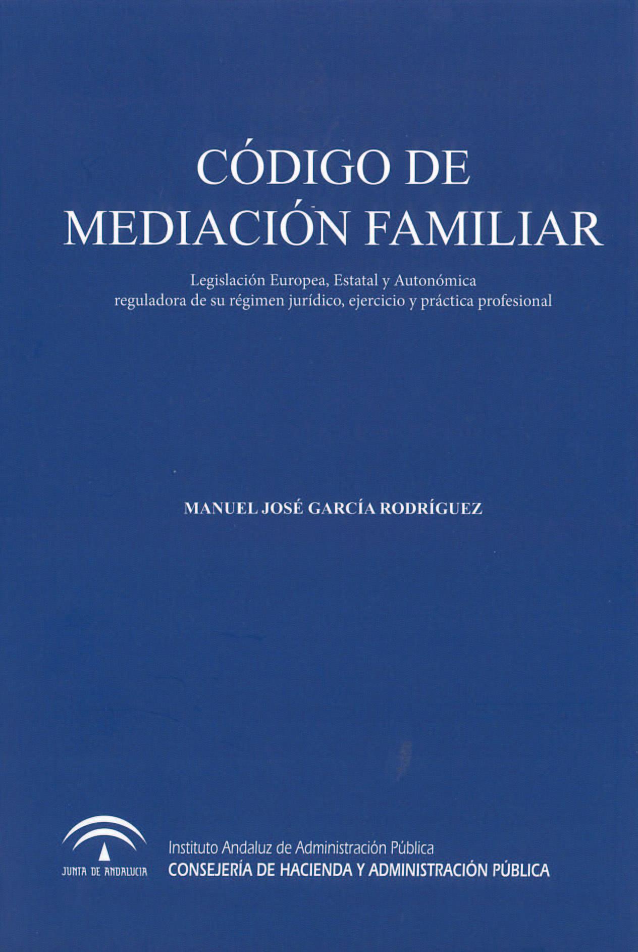 C�DIGO DE MEDIACI�N FAMILIAR : LEGISLACI�N EUROPEA, ESTATAL Y AUTON�MICA REGULADORA DE SU R�GIMEN JUR�DICO, EJERCICIO Y PR�CTICA PROFESIONAL