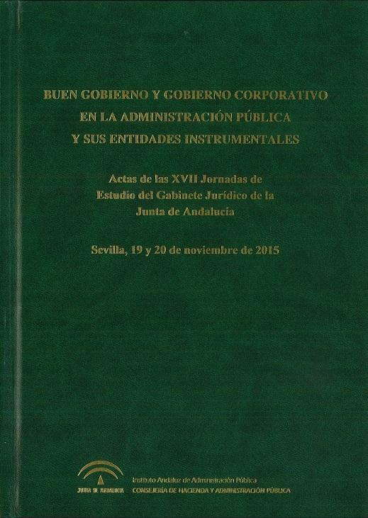 BUEN GOBIERNO Y GOBIERNO CORPORATIVO EN LA ADMINISTRACIÓN PÚBLICA Y SUS ENTIDADES INSTRUMENTALES. XVII Jornadas de Estudio del Gabinete Jurídico de la Junta de Andalucía