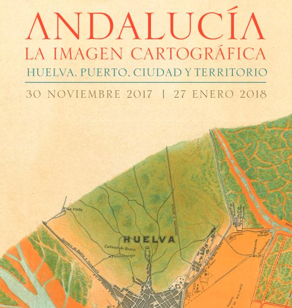 """Exposición """"Andalucía, la imagen cartográfica. Huelva. Puerto, ciudad y territorio"""""""